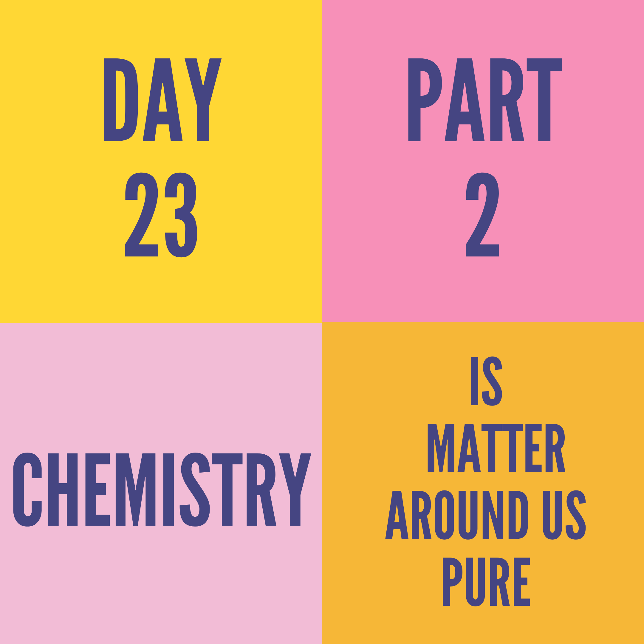 DAY-23 PART-2 IS MATTER AROUND US PURE