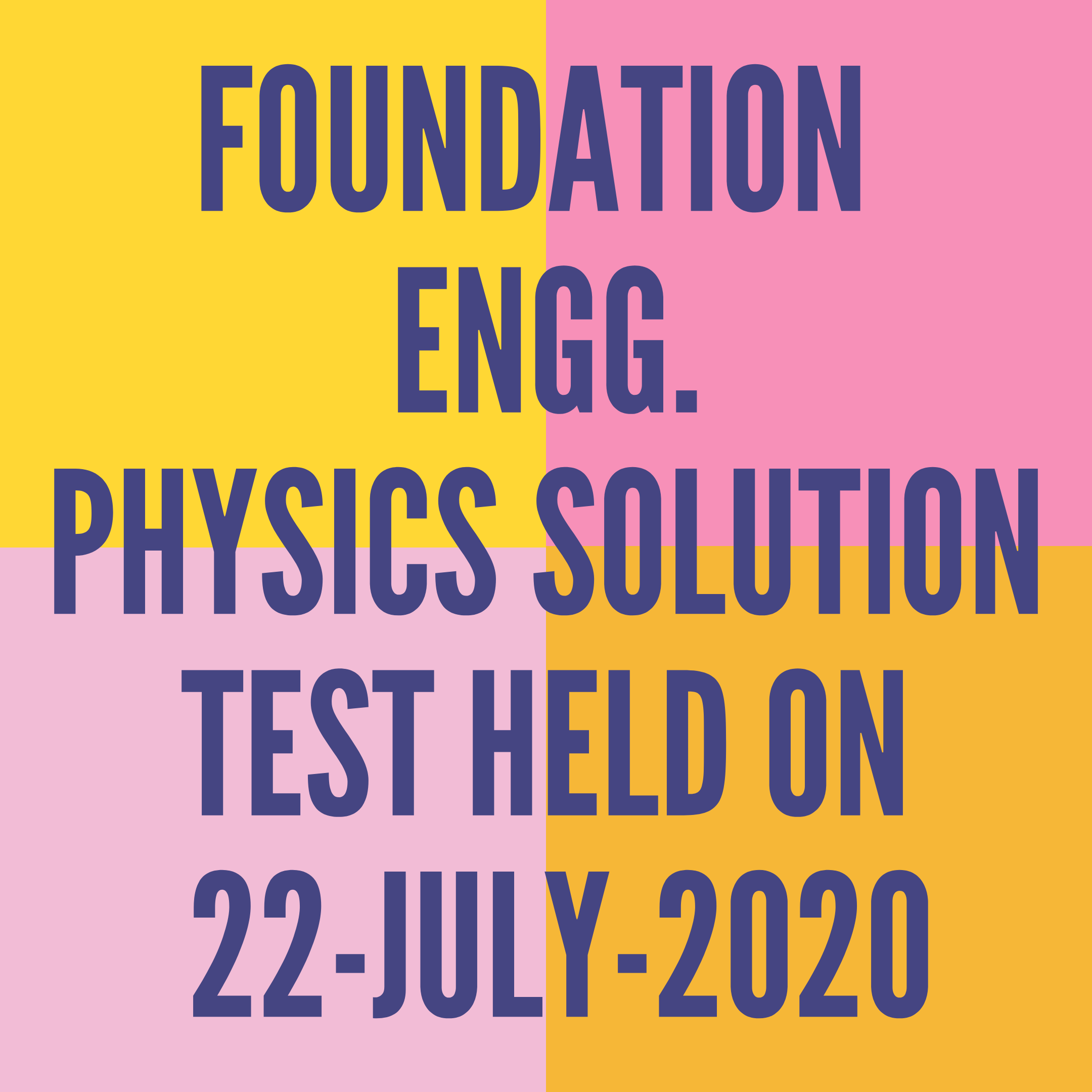FOUNDATION ENGG.- PHYSICS SOLUTION- TEST HELD ON 22-JULY-2020