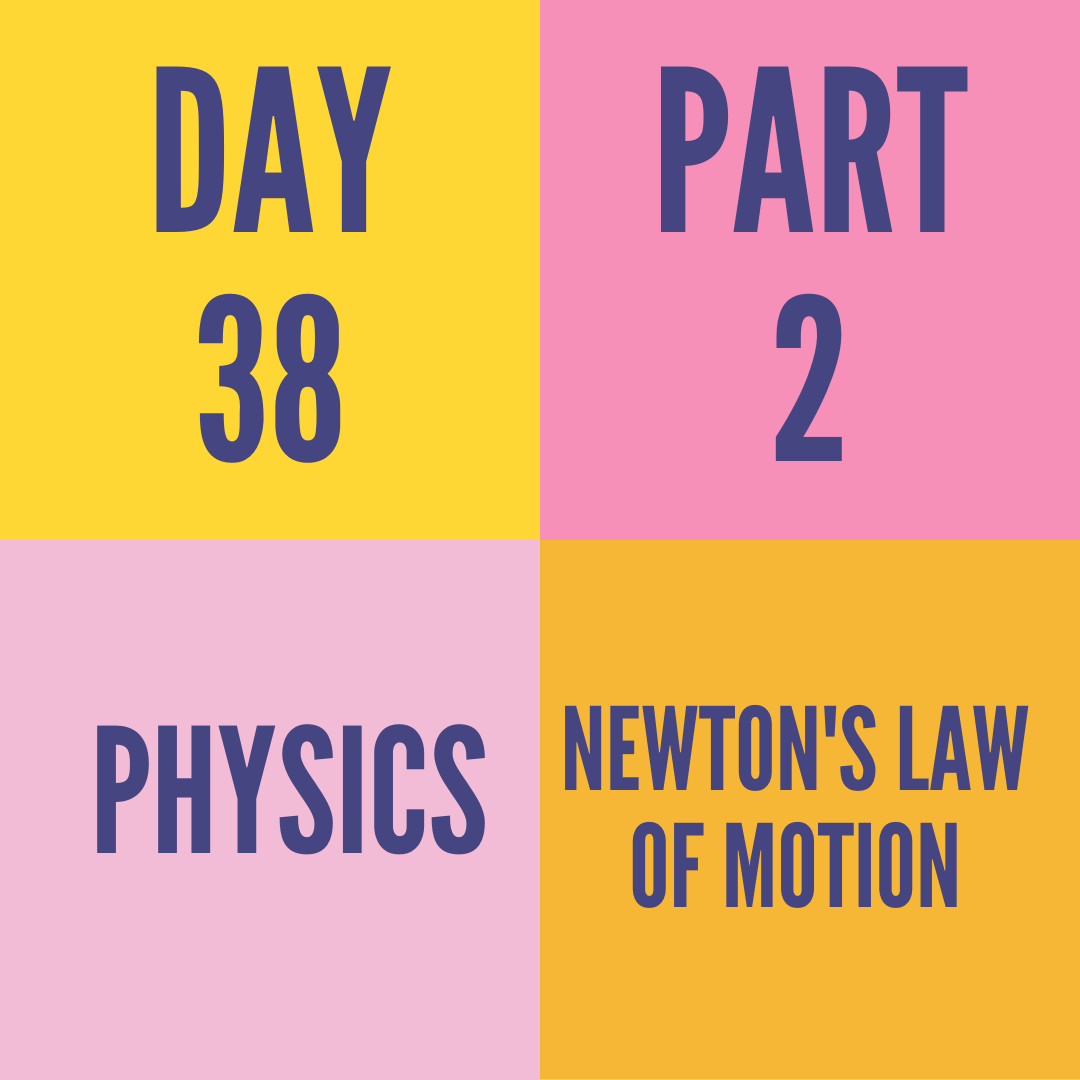 DAY-38 PART-2 NEWTON'S LAW OF MOTION