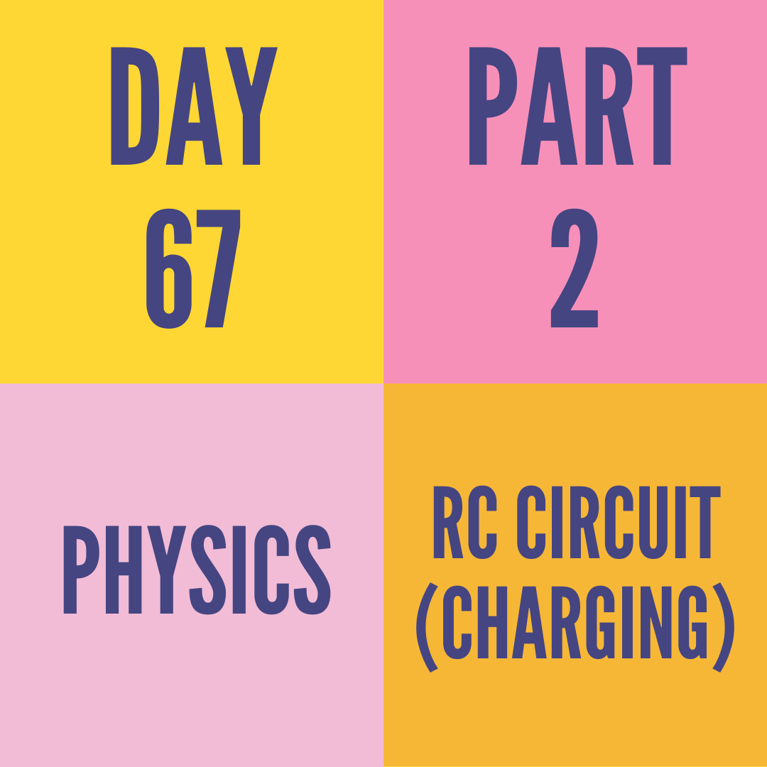 DAY-67 PART-2  RC CIRCUIT (CHARGING)
