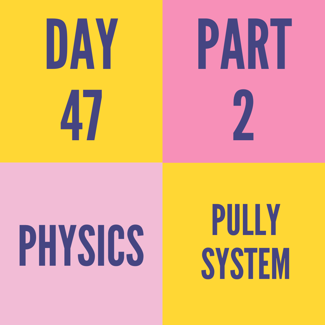 DAY-47 PART-2 PULLY SYSTEM