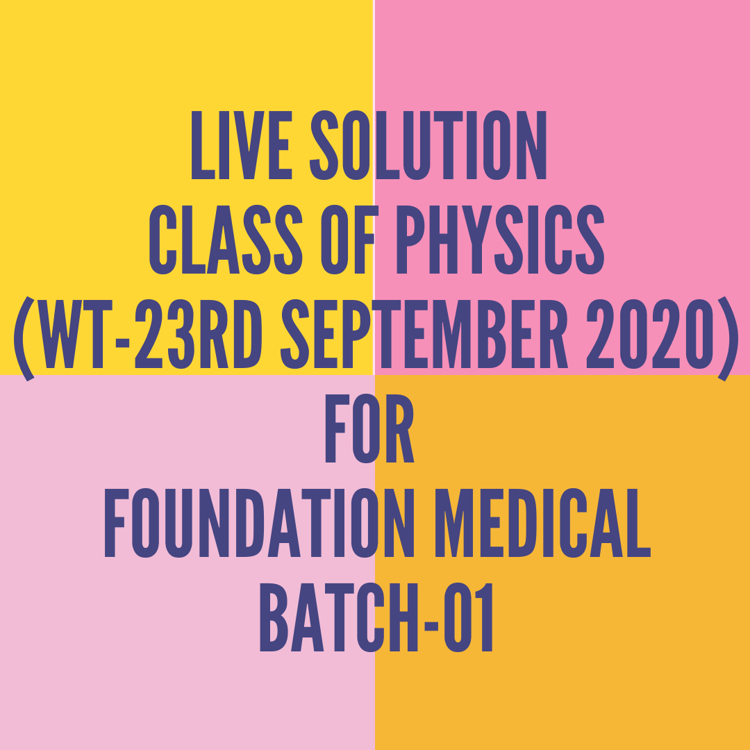 LIVE SOLUTION CLASS OF PHYSICS FOR FOUNDATION MEDICAL BATCH-01