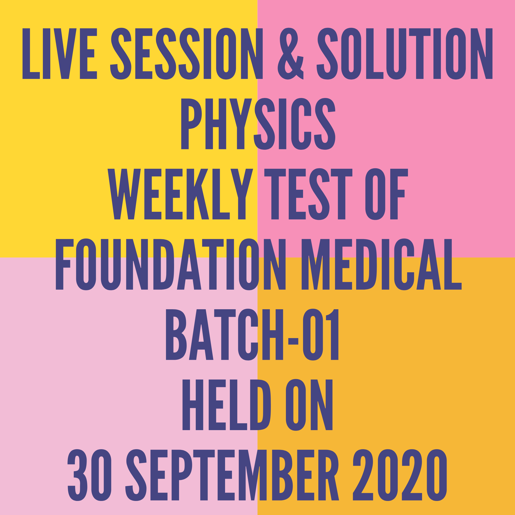 LIVE SESSION & SOLUTION PHYSICS WEEKLY TEST OF FOUNDATION MEDICAL BATCH-01  HELD ON 30 SEPTEMBER 2020