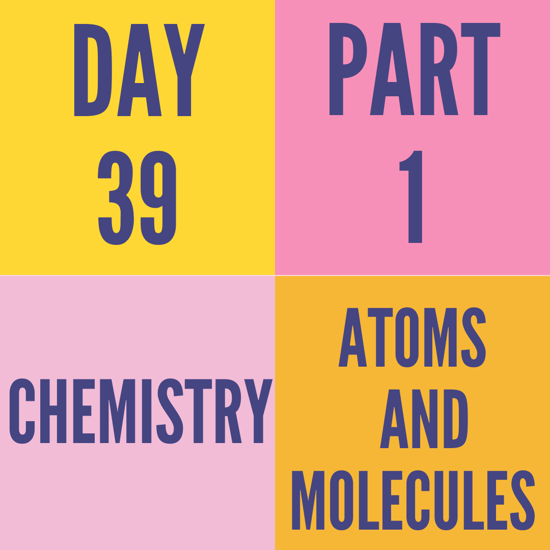 DAY-39 PART-1 ATOMS AND MOLECULES