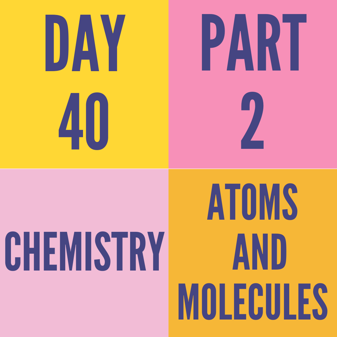 DAY-40 PART-2 ATOMS AND MOLECULES