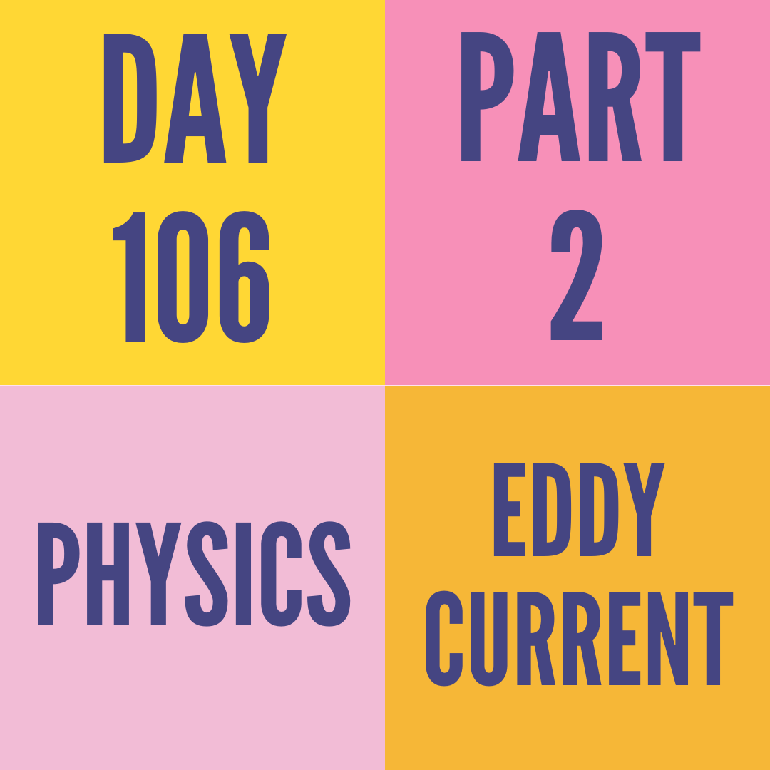 DAY-106 PART-2 EDDY CURRENT