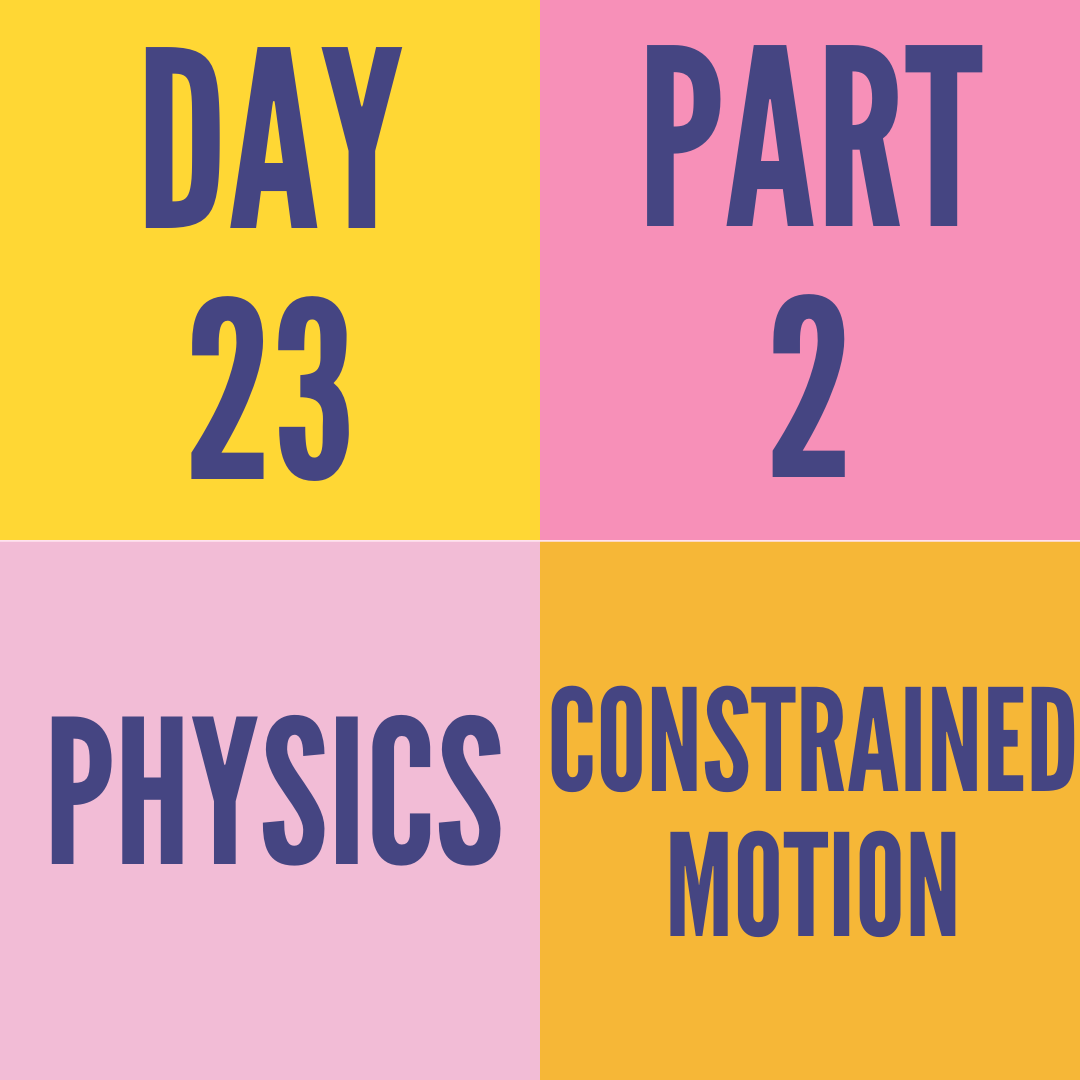 DAY-23 PART-2 CONSTRAINED MOTION