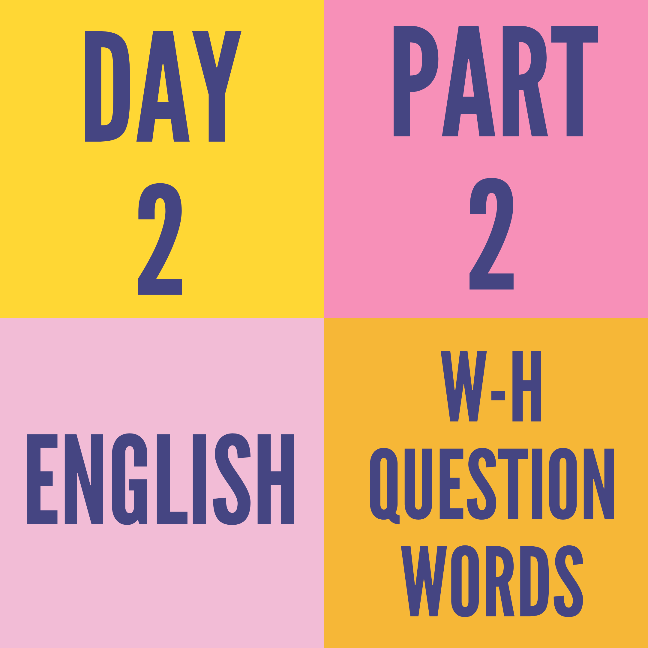 DAY-2 PART-2 W-H QUESTION WORDS