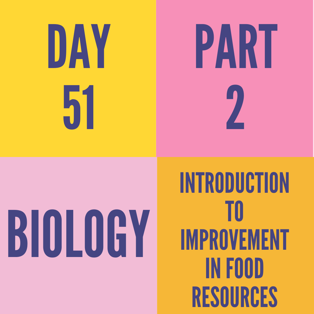 DAY-51 PART-2 INTRODUCTION TO IMPROVEMENT IN FOOD RESOURCES
