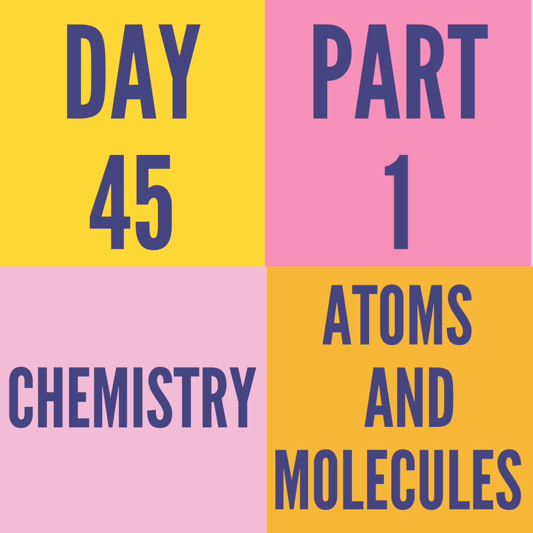 DAY-45 PART-1 ATOMS AND MOLECULES