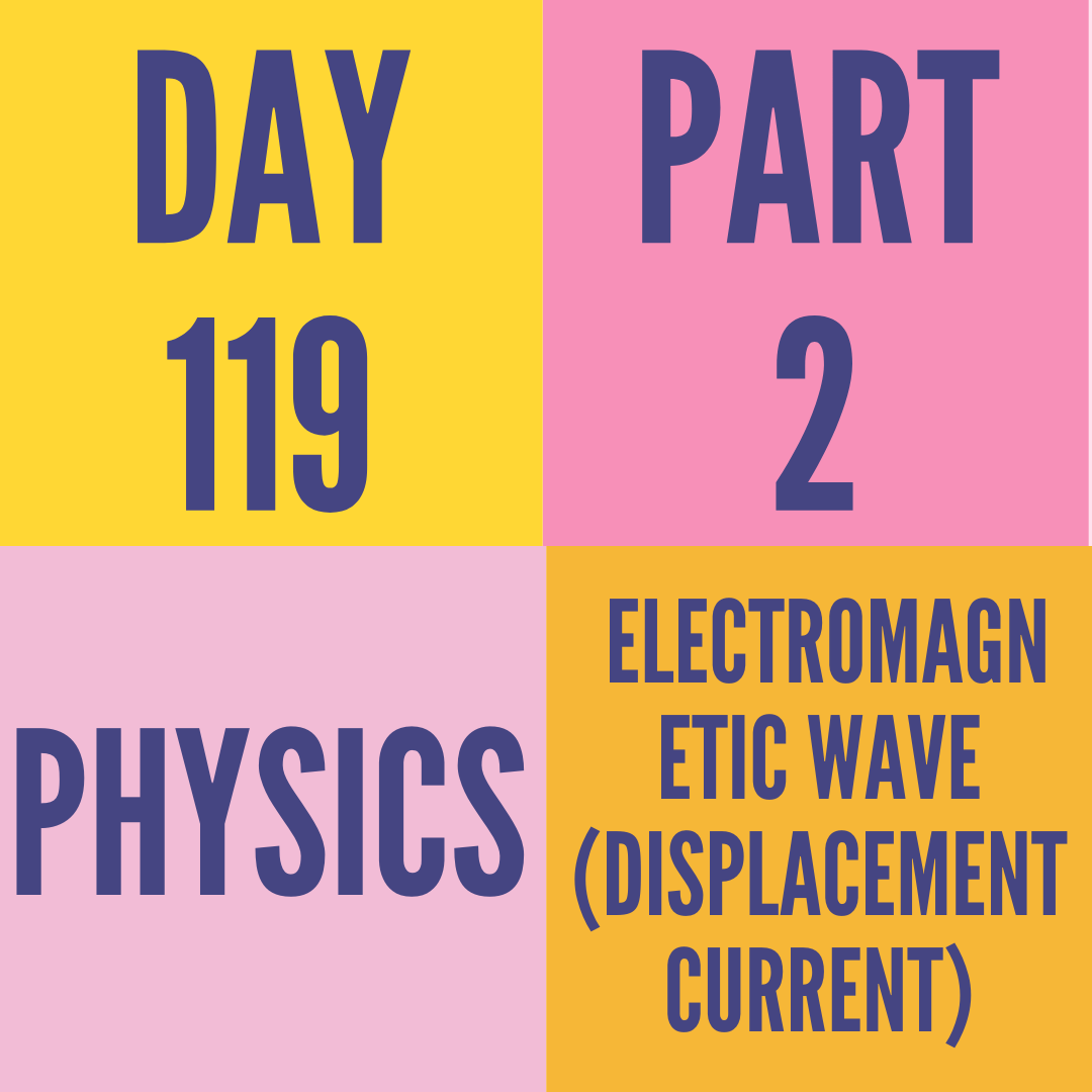 DAY-119 PART-2 ELECTROMAGNETIC WAVE (DISPLACEMENT CURRENT)
