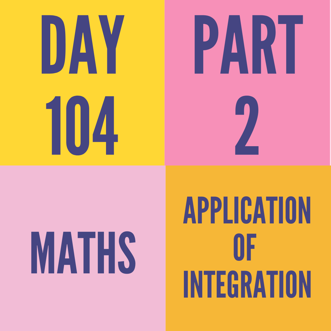 DAY-104 PART-2 APPLICATION OF  INTEGRATION