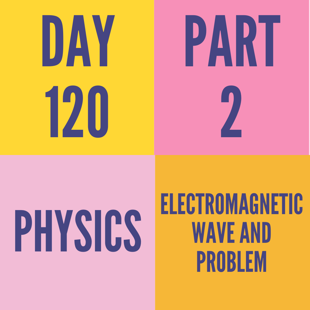DAY-120 PART-2 ELECTROMAGNETIC WAVE AND PROBLEM