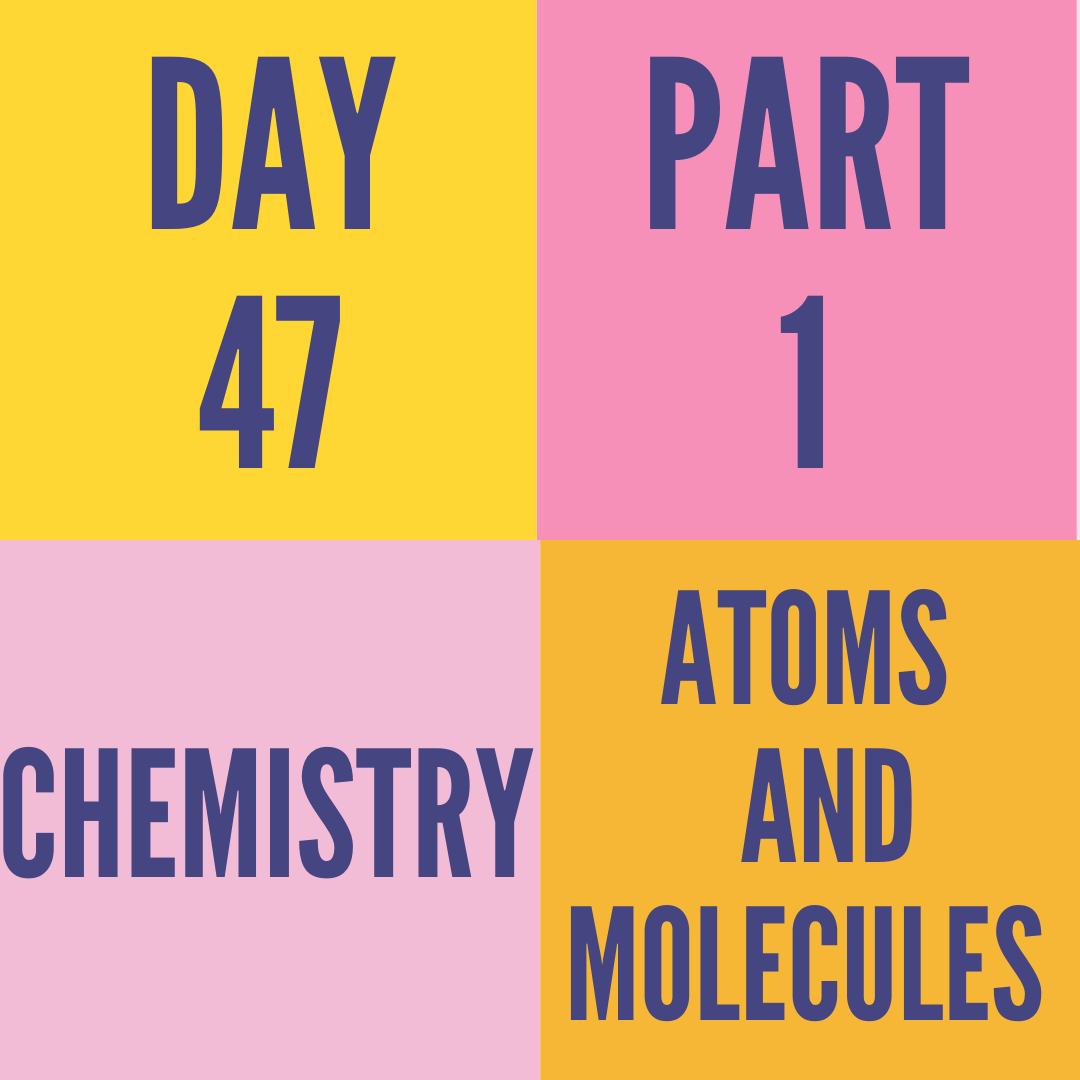 DAY-47 PART-1 ATOMS AND MOLECULES