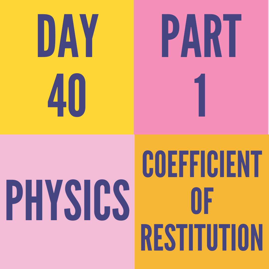 DAY-40 PART-1 COEFFICIENT OF RESTITUTION