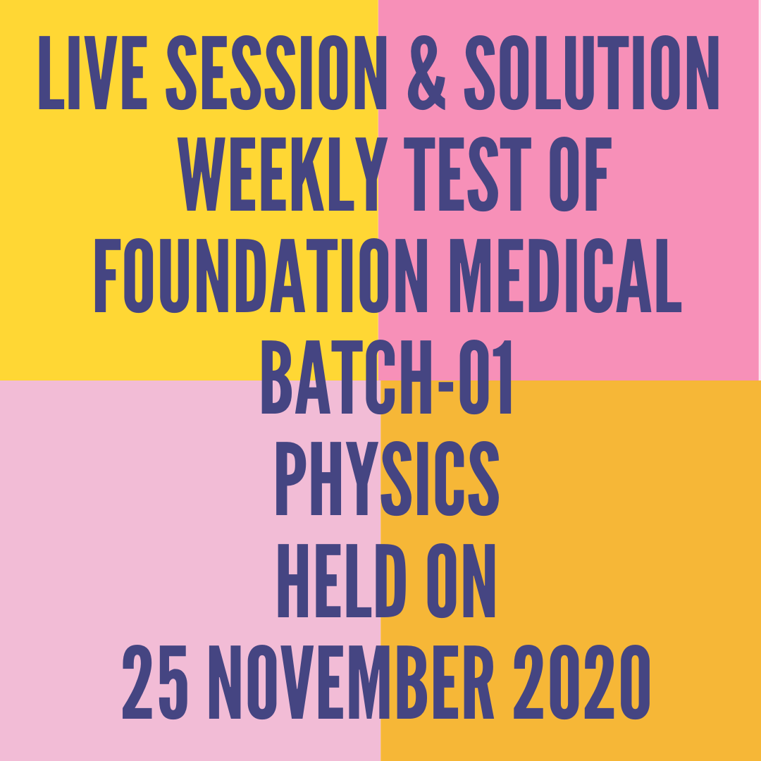 LIVE SESSION & SOLUTION  WEEKLY TEST OF FOUNDATION MEDICAL BATCH-01 PHYSICS HELD ON 25 NOVEMBER 2020