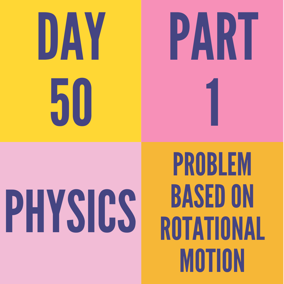 DAY-50 PART-1 PROBLEM BASED ON ROTATIONAL MOTION