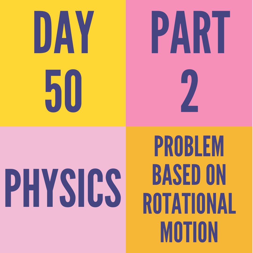 DAY-50 PART-2 PROBLEM BASED ON ROTATIONAL MOTION