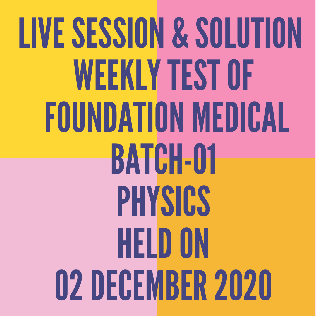 LIVE SESSION & SOLUTION  WEEKLY TEST OF  FOUNDATION MEDICAL BATCH-01 PHYSICS HELD ON 02 DECEMBER 2020