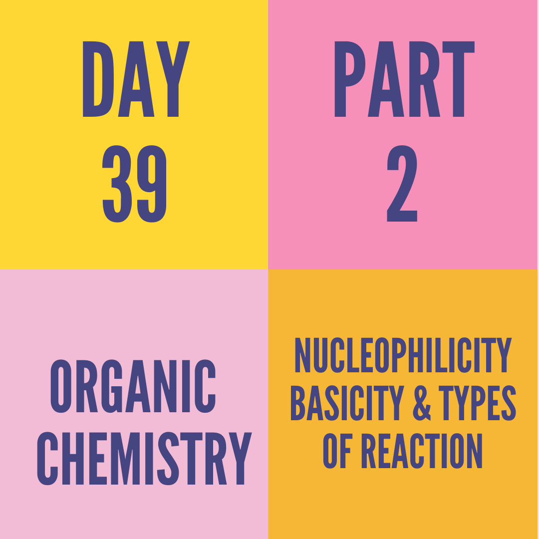 DAY-39 PART-2 NUCLEOPHILICITY BASICITY & TYPES OF REACTION