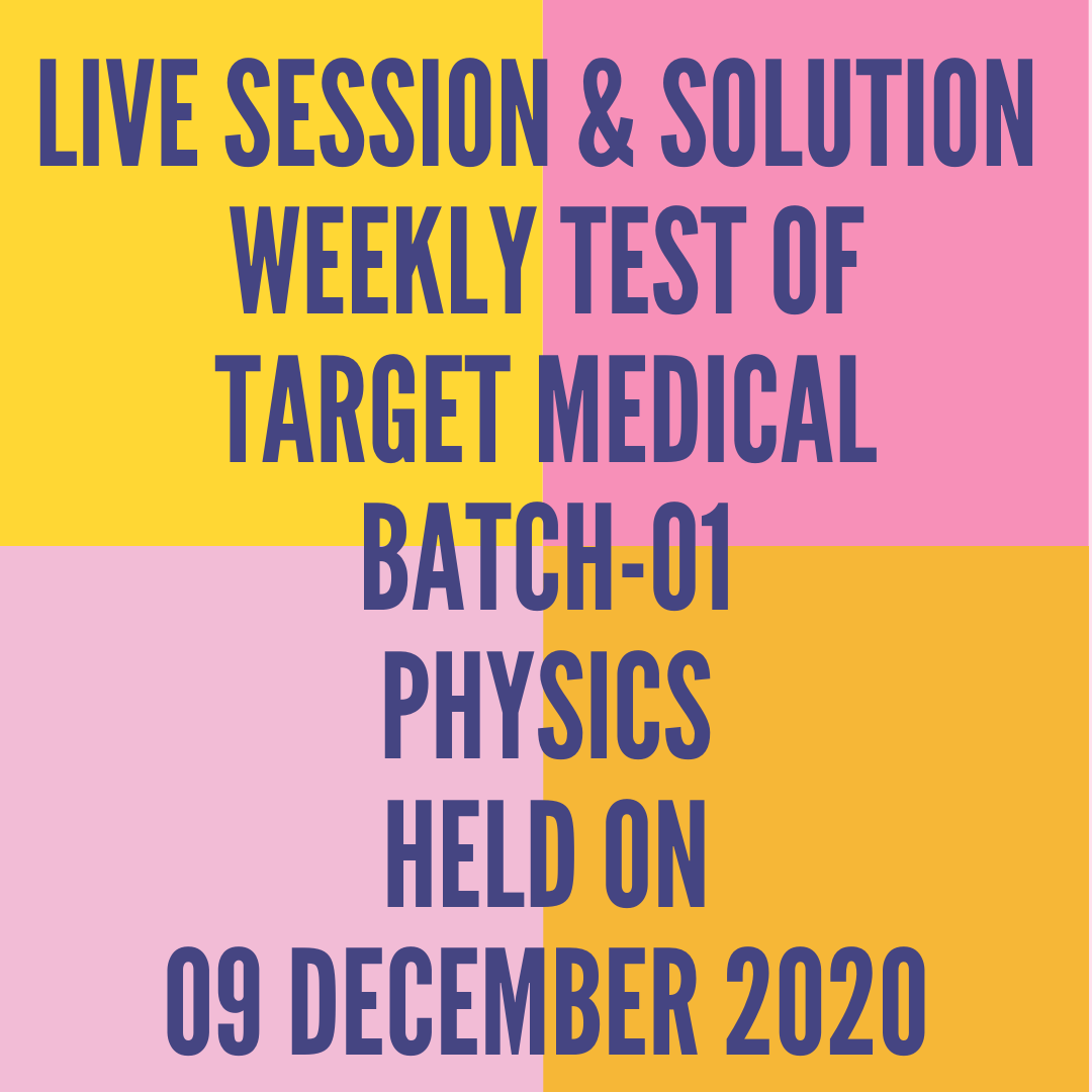 LIVE SESSION & SOLUTION  WEEKLY TEST OF  TARGET MEDICAL BATCH-01 PHYSICS HELD ON 09 DECEMBER 2020