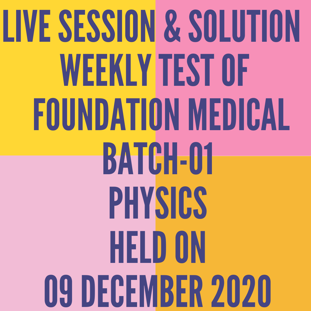 LIVE SESSION & SOLUTION  WEEKLY TEST OF  FOUNDATION MEDICAL BATCH-01 PHYSICS HELD ON 09 DECEMBER 2020