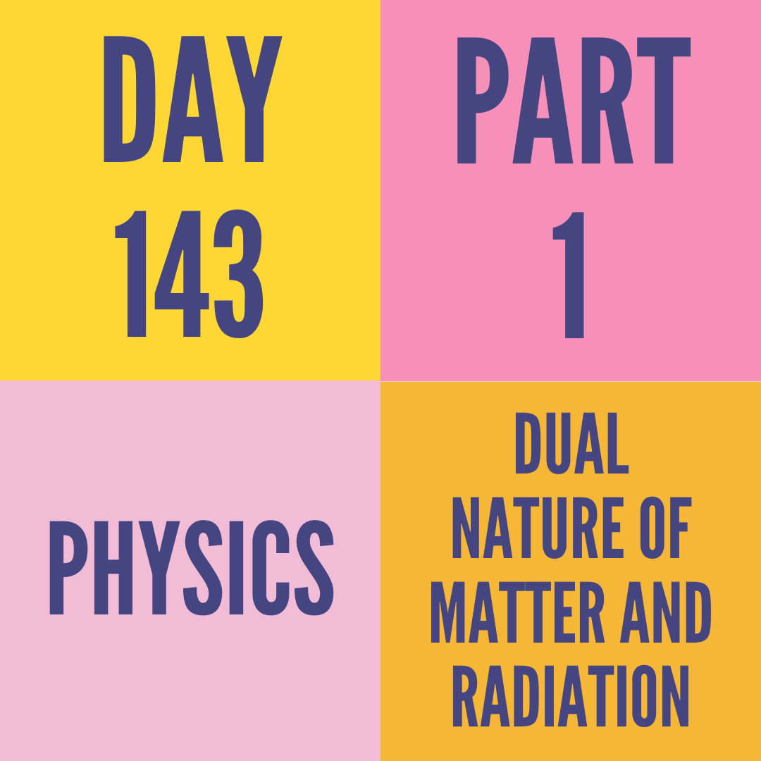 DAY-143 PART-1 DUAL NATURE OF MATTER AND RADIATION