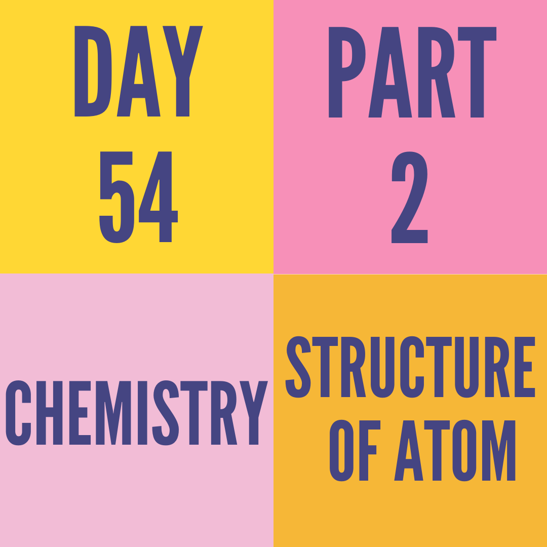 DAY-54 PART-2 STRUCTURE OF ATOM