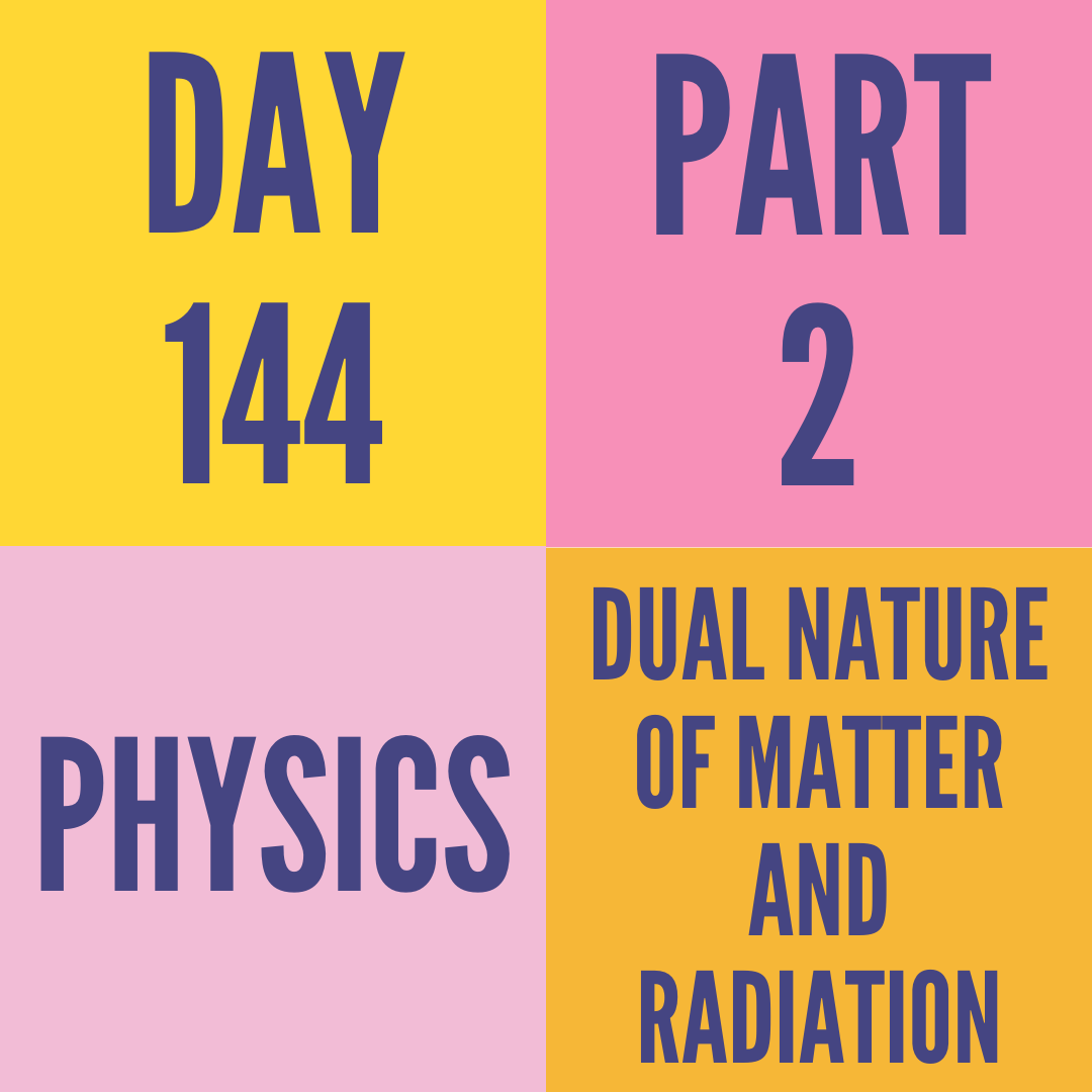 DAY-144 PART-2 DUAL NATURE OF MATTER AND RADIATION