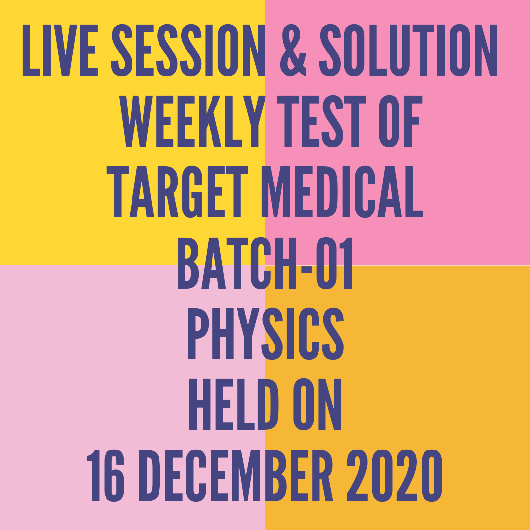 LIVE SESSION & SOLUTION  WEEKLY TEST OF  TARGET MEDICAL BATCH-01 PHYSICS HELD ON 16 DECEMBER 2020