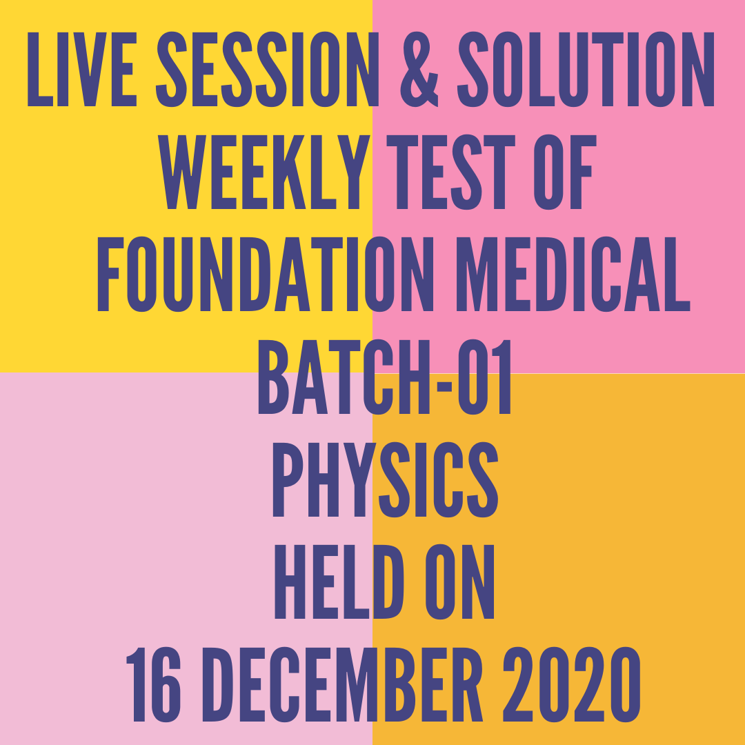LIVE SESSION & SOLUTION  WEEKLY TEST OF  FOUNDATION MEDICAL BATCH-01 PHYSICS HELD ON 16 DECEMBER 2020