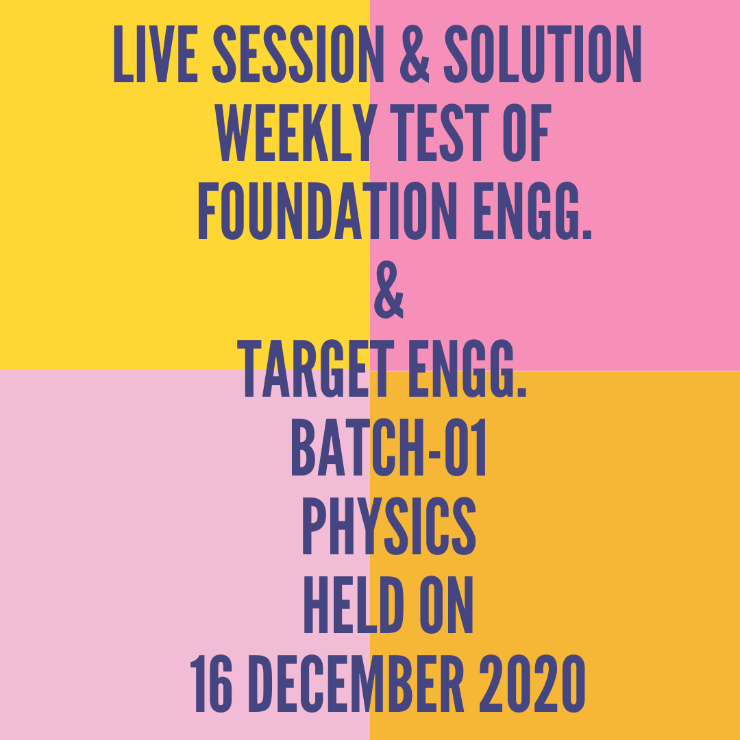 LIVE SESSION & SOLUTION  WEEKLY TEST OF  FOUNDATION ENGG. & TARGET ENGG.  BATCH-01 PHYSICS HELD ON 16 DECEMBER 2020