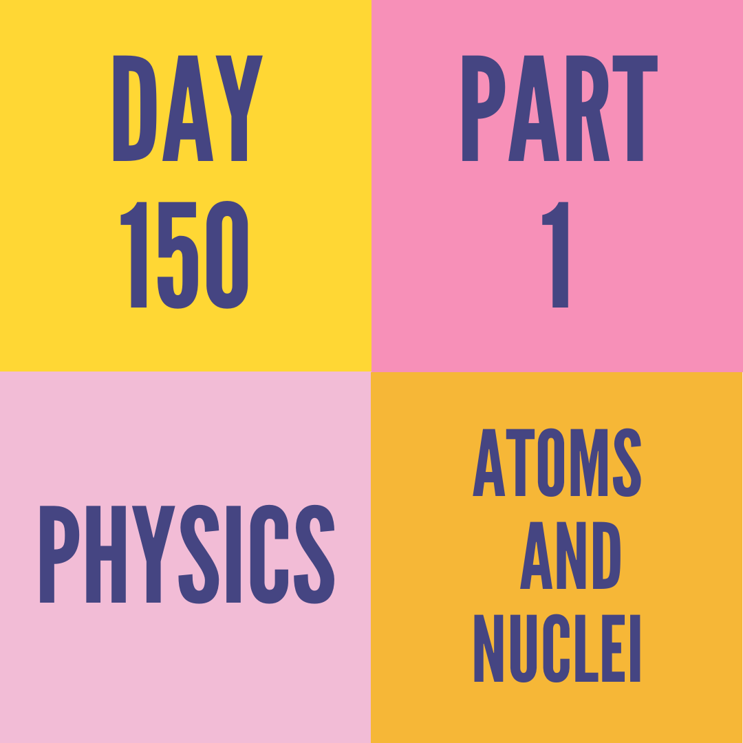 DAY-150 PART-1 ATOMS AND NUCLEI