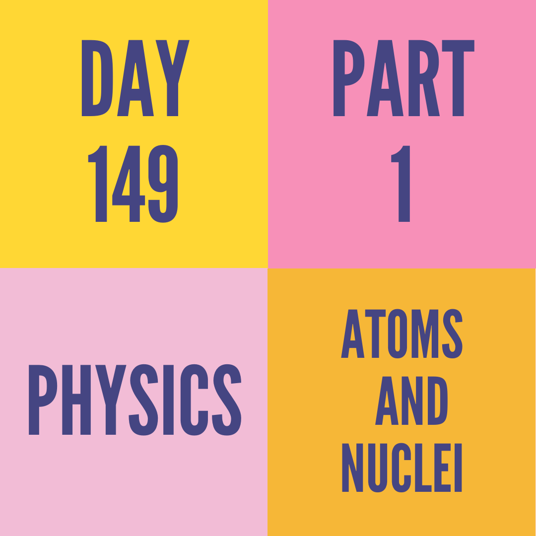 DAY-149 PART-1 ATOMS AND NUCLEI