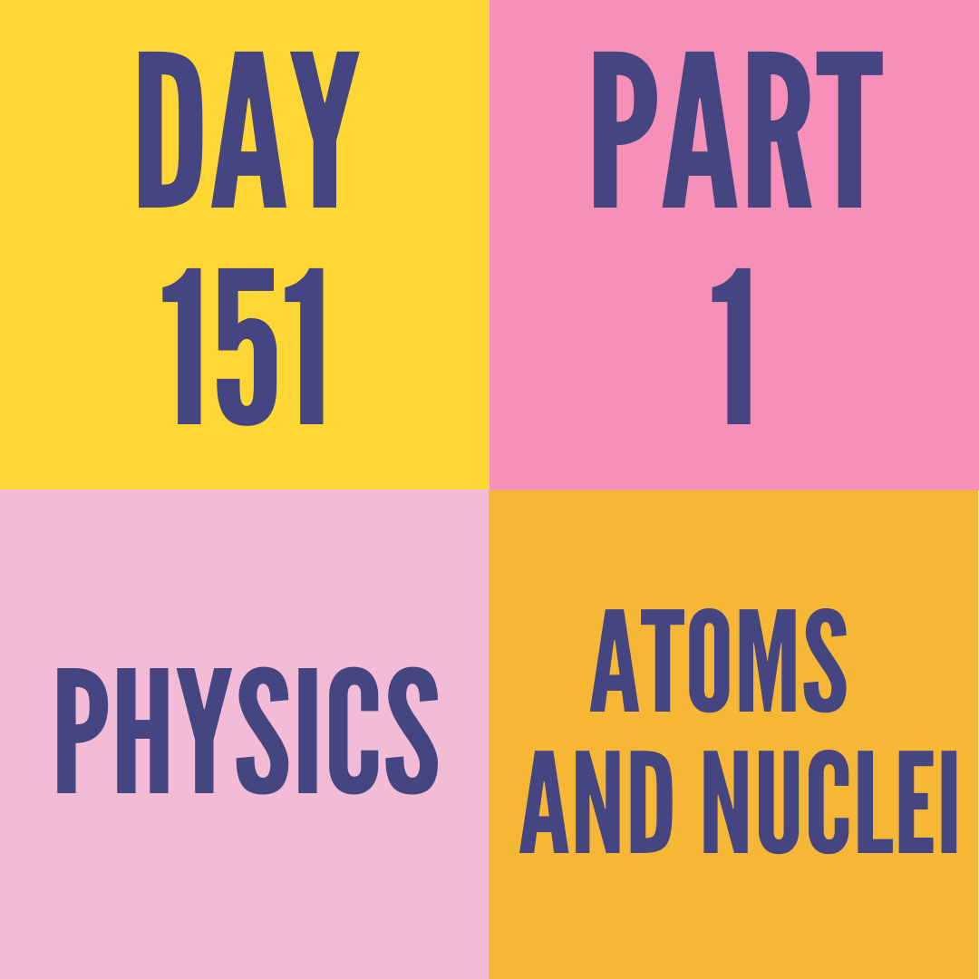 DAY-151 PART-1 ATOMS AND NUCLEI