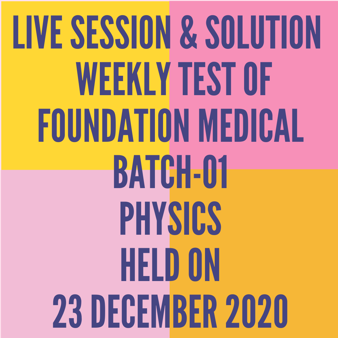 LIVE SESSION & SOLUTION  WEEKLY TEST OF  FOUNDATION MEDICAL BATCH-01 PHYSICS HELD ON 23 DECEMBER 2020