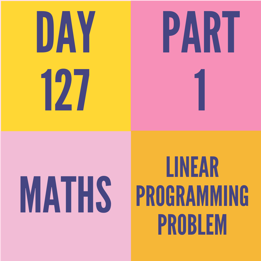 DAY-127 PART-1 LINEAR PROGRAMMING PROBLEM