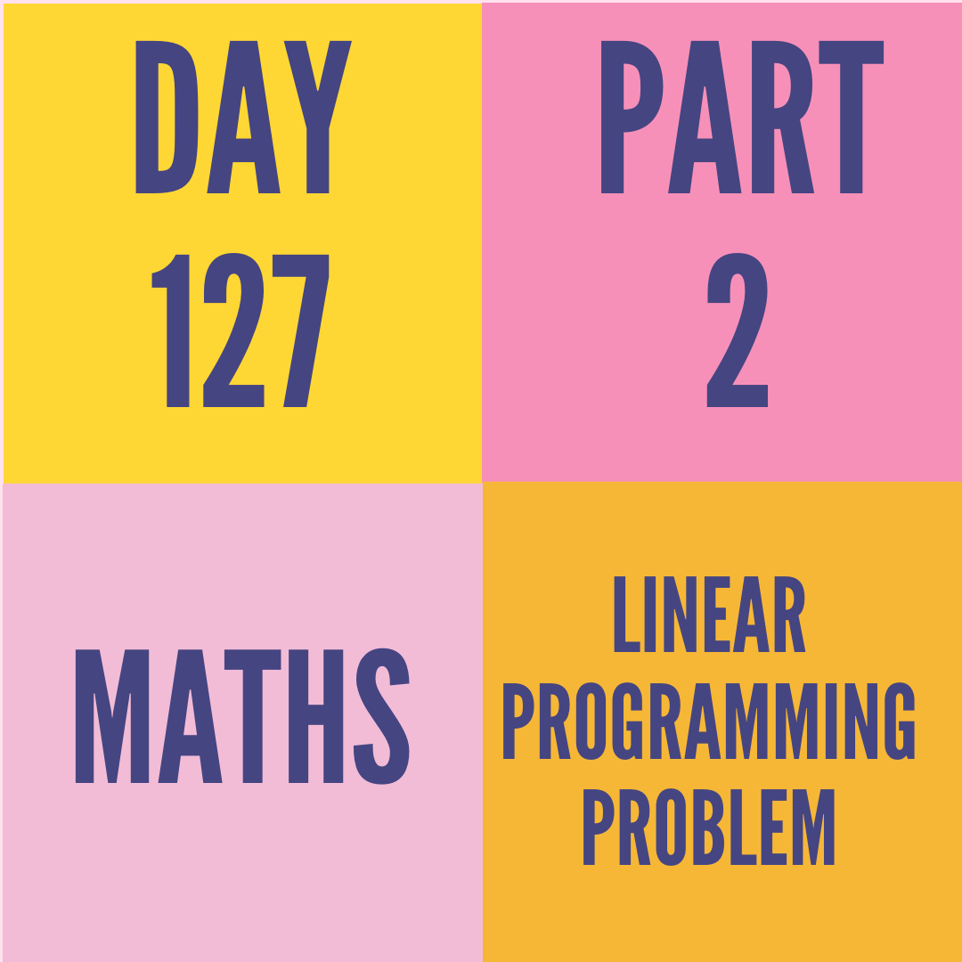 DAY-127 PART-2  LINEAR PROGRAMMING PROBLEM