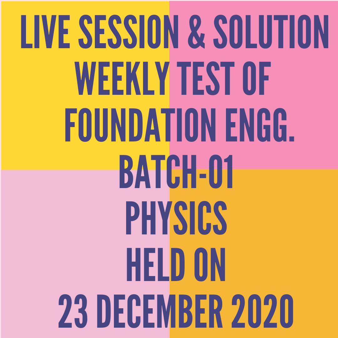 LIVE SESSION & SOLUTION  WEEKLY TEST OF  FOUNDATION ENGG. BATCH-01 PHYSICS HELD ON 23 DECEMBER 2020