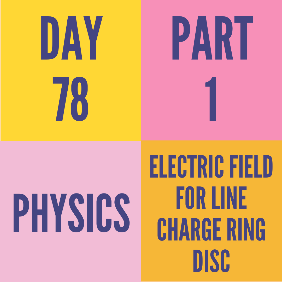 DAY-78 PART-1 ELECTRIC FIELD FOR LINE CHARGE RING DISC