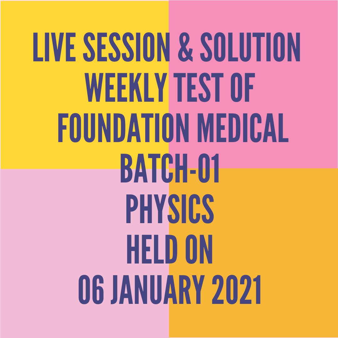 LIVE SESSION & SOLUTION  WEEKLY TEST OF  FOUNDATION MEDICAL BATCH-01 PHYSICS HELD ON 06 JANUARY 2021