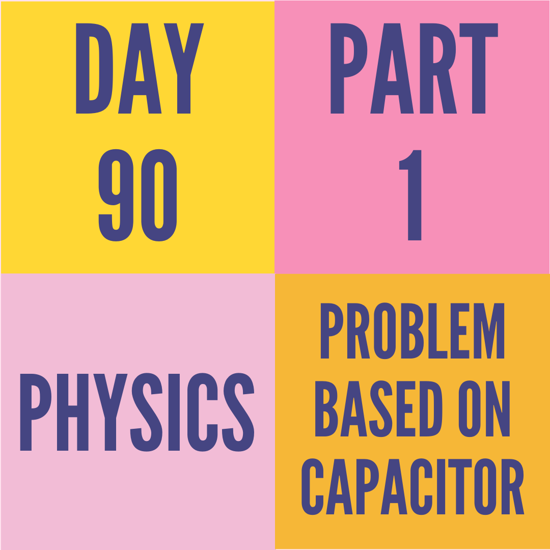 DAY-90 PART-1 PROBLEM BASED ON CAPACITOR