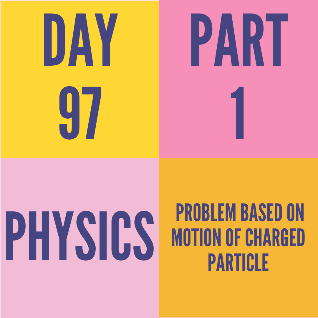 DAY-97 PART-1 PROBLEM BASED ON MOTION OF CHARGED PARTICLE