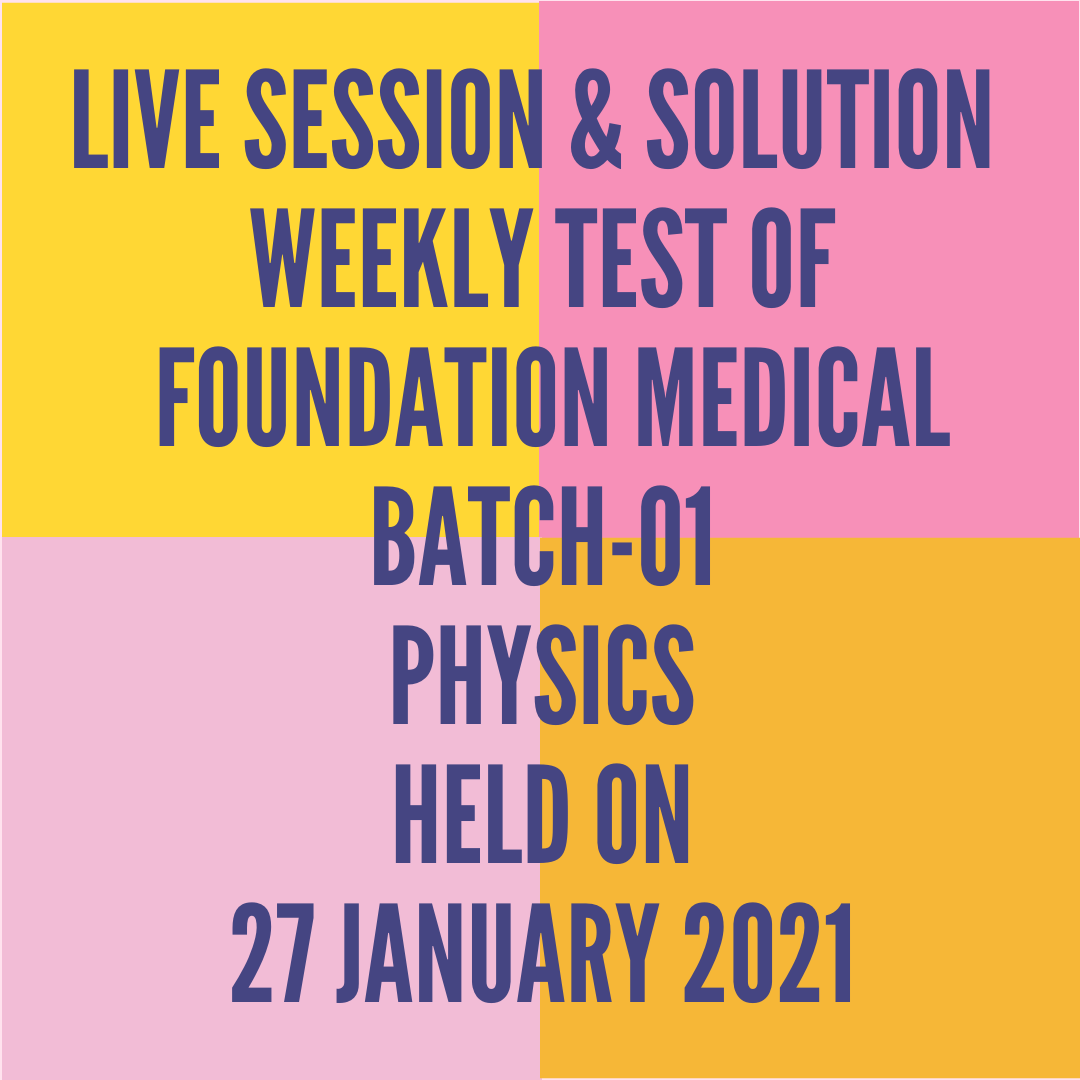 LIVE SESSION & SOLUTION  WEEKLY TEST OF  FOUNDATION MEDICAL BATCH-01 PHYSICS HELD ON 27 JANUARY 2021
