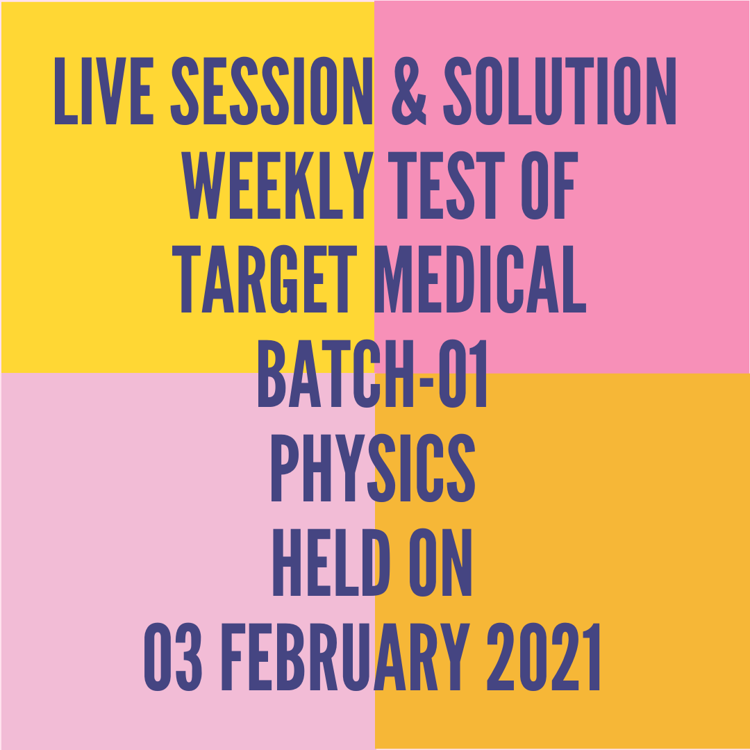 LIVE SESSION & SOLUTION  WEEKLY TEST OF  TARGET MEDICAL BATCH-01 PHYSICS HELD ON 03 FEBRUARY 2021