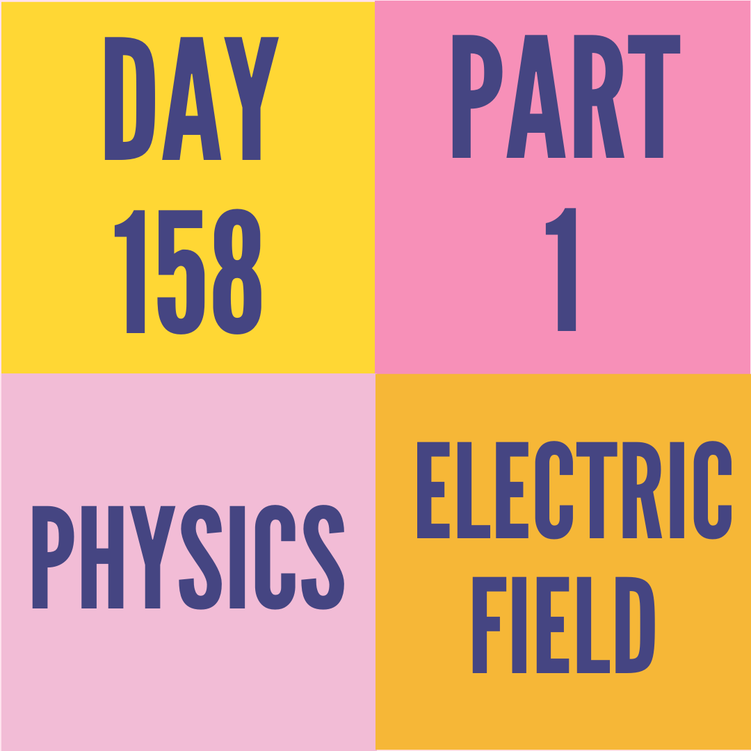 DAY-158 PART-1 ELECTRIC FIELD