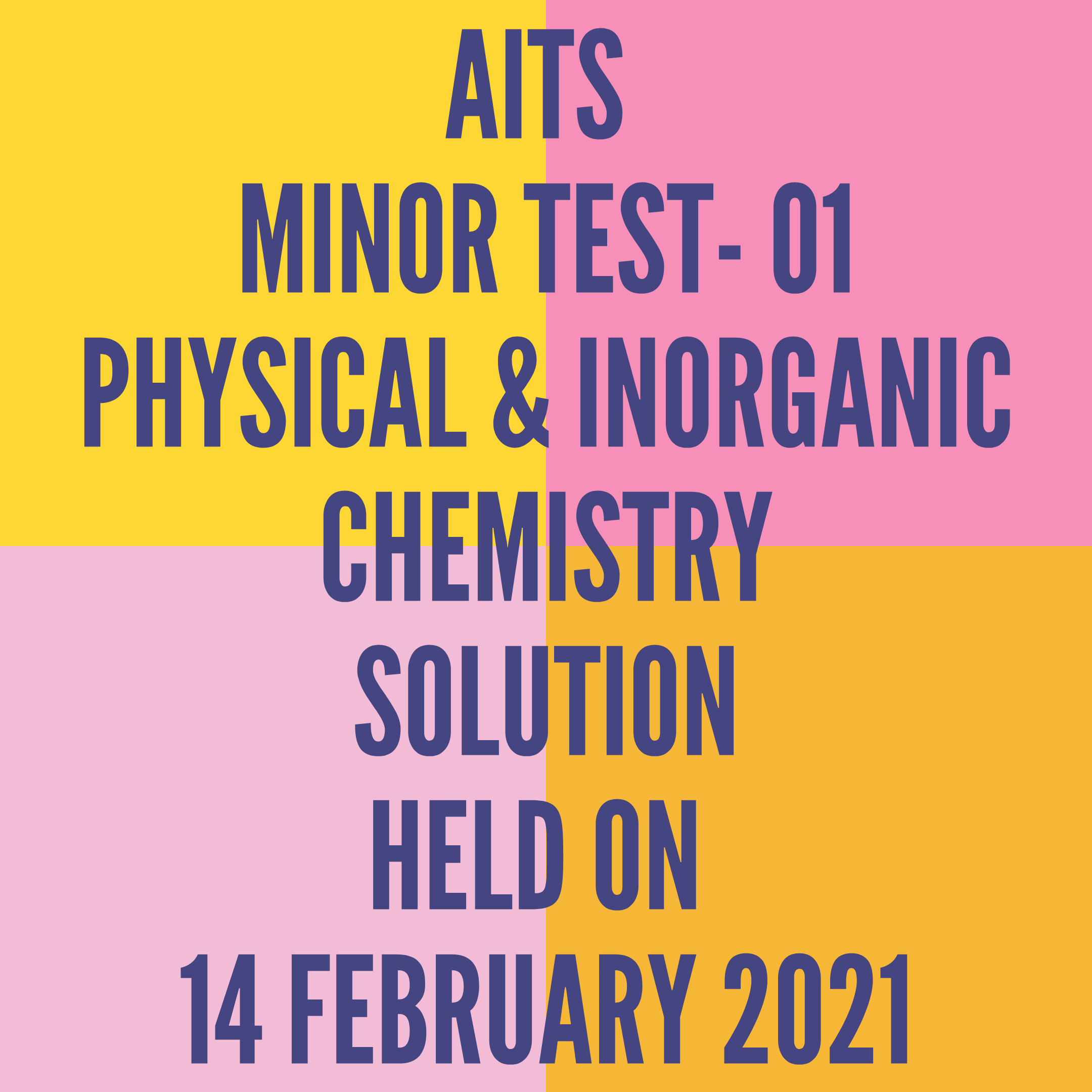 AITS -MINOR TEST-01 PHYSICAL & INORGANIC CHEMISTRY- SOLUTION  HELD ON -14 FEBRUARY 2021