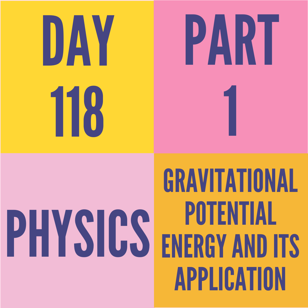 DAY-118 PART-1 GRAVITATIONAL POTENTIAL ENERGY AND ITS APPLICATION