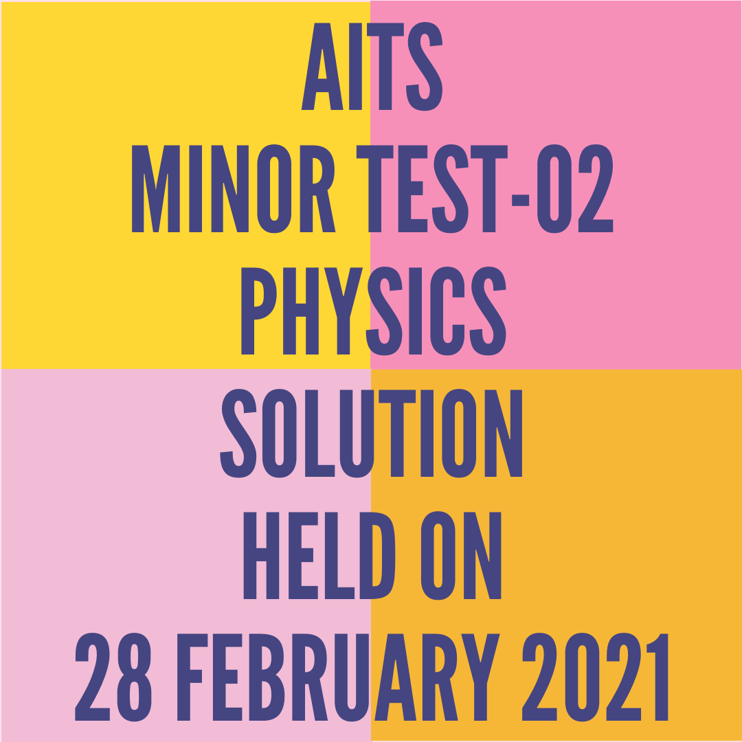 AITS -MINOR TEST-02 PHYSICS  SOLUTION  HELD ON -28 FEBRUARY 2021