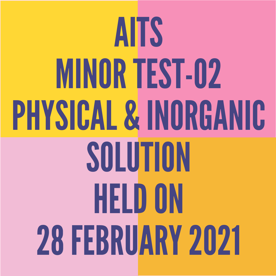 AITS -MINOR TEST-02 PHYSICAL & INORGANIC SOLUTION  HELD ON -28 FEBRUARY 2021